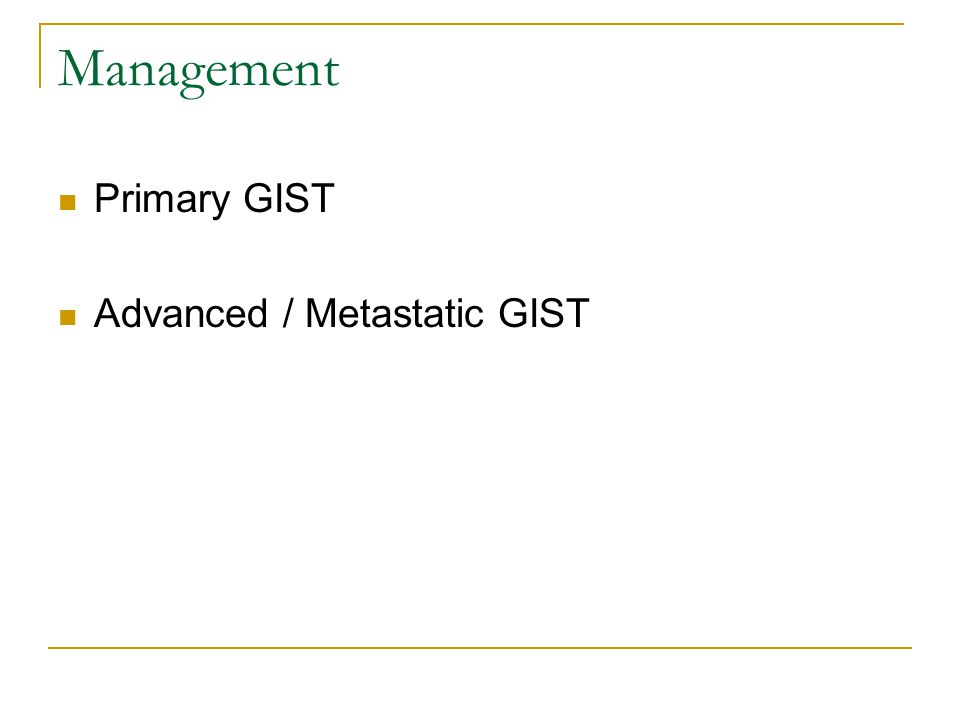 Management Primary GIST Advanced / Metastatic GIST