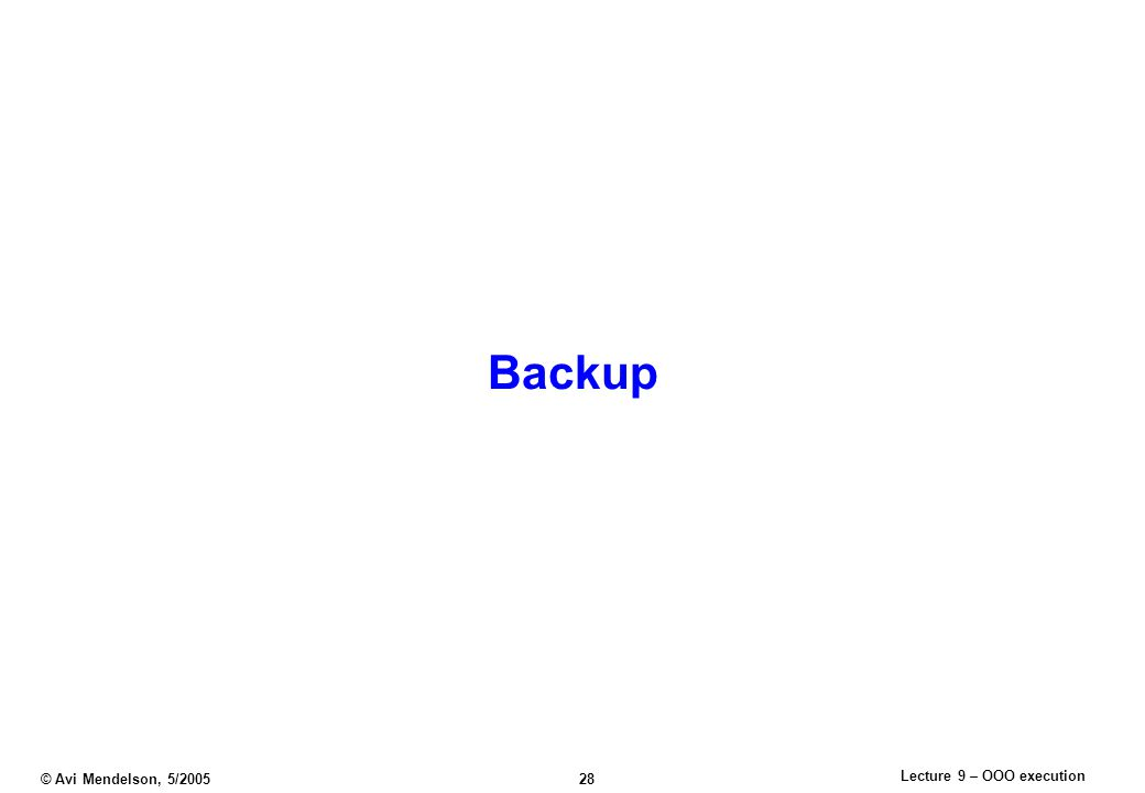 Lecture 9 – OOO execution © Avi Mendelson, 5/2005 28 Backup