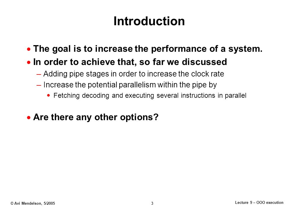Lecture 9 – OOO execution © Avi Mendelson, 5/2005 3 Introduction  The goal is to increase the performance of a system.