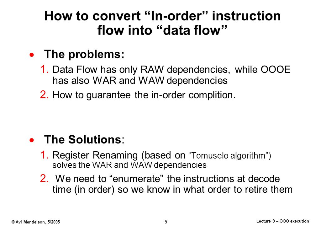 Lecture 9 – OOO execution © Avi Mendelson, 5/2005 9 How to convert In-order instruction flow into data flow  The problems: 1.