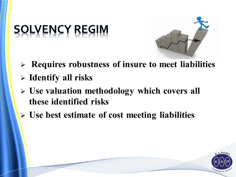  Requires robustness of insure to meet liabilities  Identify all risks  Use valuation methodology which covers all these identified risks  Use best estimate of cost meeting liabilities