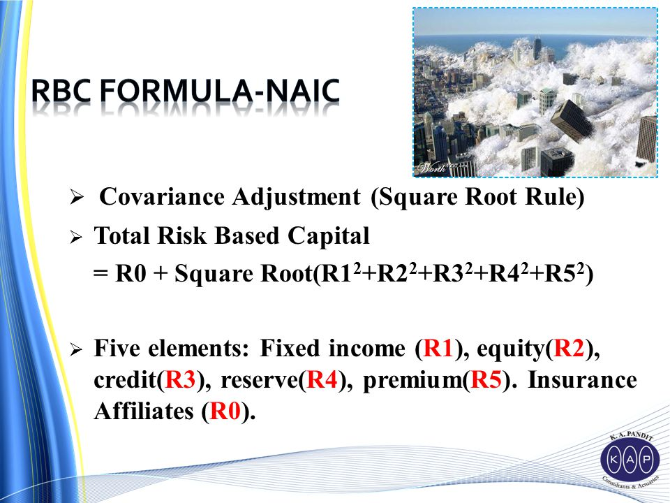  Covariance Adjustment (Square Root Rule)  Total Risk Based Capital = R0 + Square Root(R1 2 +R2 2 +R3 2 +R4 2 +R5 2 )  Five elements: Fixed income (R1), equity(R2), credit(R3), reserve(R4), premium(R5).