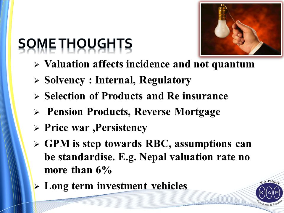  Valuation affects incidence and not quantum  Solvency : Internal, Regulatory  Selection of Products and Re insurance  Pension Products, Reverse Mortgage  Price war,Persistency  GPM is step towards RBC, assumptions can be standardise.
