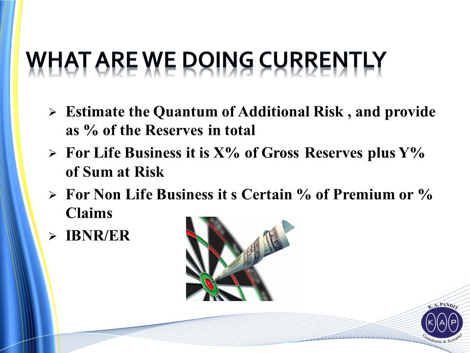  Estimate the Quantum of Additional Risk, and provide as % of the Reserves in total  For Life Business it is X% of Gross Reserves plus Y% of Sum at Risk  For Non Life Business it s Certain % of Premium or % Claims  IBNR/ER