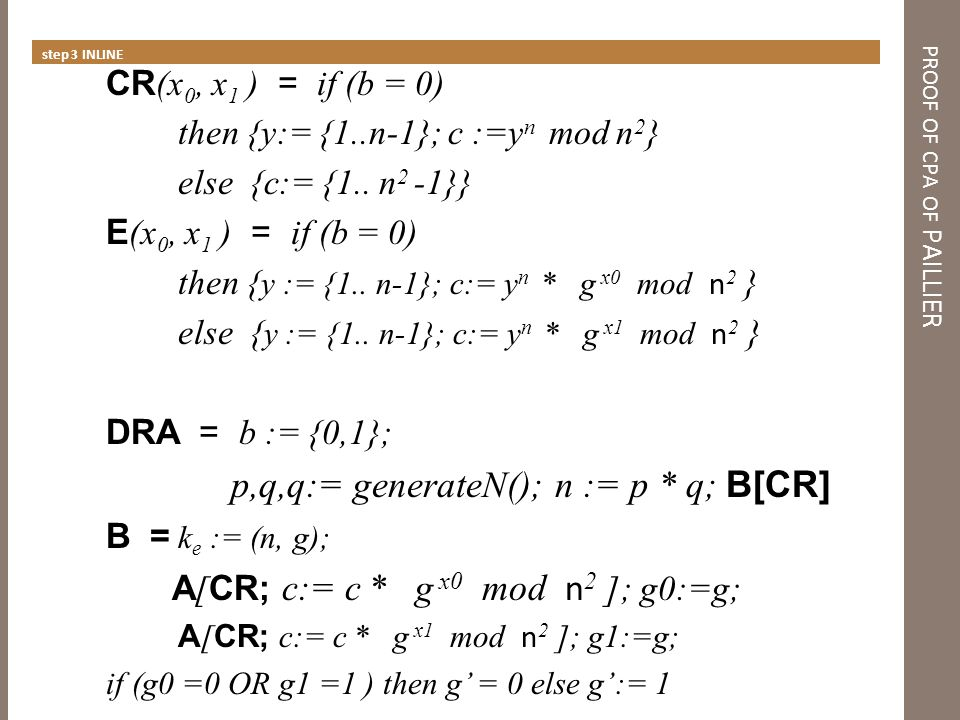 PROOF OF CPA OF PAILLIER Calculating probabilities CR (x 0, x 1 ) = if (b = 0) then {y:= {1..n-1}; c :=x n mod n 2 } else {c:= {1..