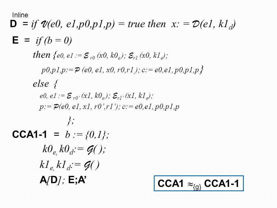 E = if (b = 0) then { e0, e1 := E (x0, k0 e ); E (x0, k1 e ); p0,p1,p:= S (e0, e1);c:= e0,e1, p0,p1,p } else { e0, e1 := E (x1, k0 e ); E (x1, k1 e ); p0,p1,p:= S (e0, e1); c:= e0,e1, p0,p1,p }; CCA1-2 = b := {0,1}; k0 e, k0 d := G ( ); k1 e, k1 d := G ( ) A [ D ]; E; A' D = if V (e0, e1,p0,p1,p) = true then x: = D (e1, k1 d ) Zero knowledge CCA1-1  {g} CCA1-2