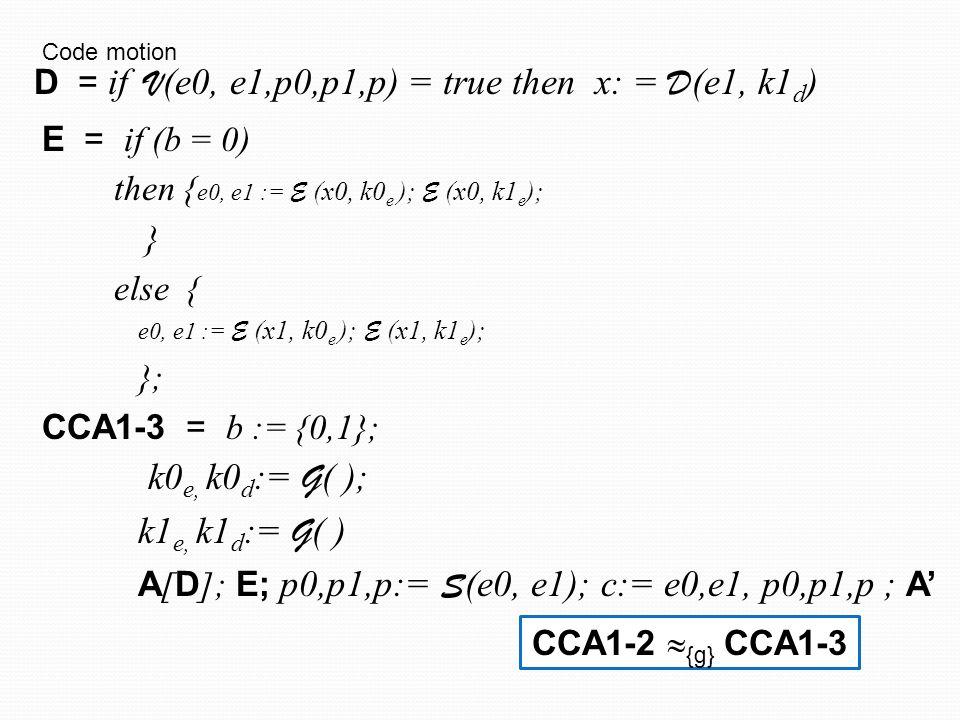 E = if (b = 0) then { e0, e1 := E (x0, k0 e ); E (x0, k1 e ); } else { e0, e1 := E (x1, k0 e ); E (x1, k1 e ); }; CCA1-4 = b := {0,1}; k0 e, k0 d := G ( ); B B = k1 e, k1 d := G ( ) ; A [ D ]; E; p0,p1,p:= S (e0, e1); c:= e0,e1, p0,p1,p ; A' D = if V (e0, e1,p0,p1,p) = true then x: = D (e1, k1 d ) Inline CCA1-3  {g} CCA1-4