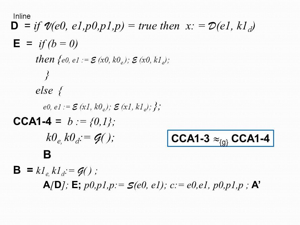 E = if (b = 0) then { e0, e1 := E (x0, k0 e ); E (x0, k1 e ); } else { e0, e1 := E (x1, k0 e ); E (x1, k1 e ); }; E' = if (b = 0) then { e0, := E (x0, k0 e ) } else { e0 := E (x1, k0 e ) }; CPA = b := {0,1}; k0 e, k0 d := G ( ); B B = k1 e, k1 d := G ( ) ; A [ D ]; E'; e1 := E (x0, k1 e ); p0,p1,p:= S (e0, e1); c:= e0,e1, p0,p1,p ; if V (e0, e1,p0,p1,p) = true then A' else g:=1 D = if V (e0, e1,p0,p1,p) = true then x: = D (e1, k1 d ) A cpa attacker
