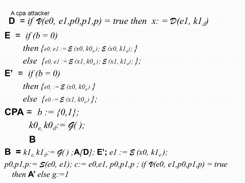 E = if (b = 0) then { e0, e1 := E (x0, k0 e ); E (x0, k1 e ); } else { e0, e1 := E (x1, k0 e ); E (x1, k1 e ); }; E' = if (b = 0) then { e0, := E (x0, k0 e ) } else { e0 := E (x1, k0 e ) }; CPA = b := {0,1}; 0 e, k0 d := G ( ); B B = k1 e, k1 d := G ( ) ; A [ D ]; E'; e1 := E (x0, k1 e ); p0,p1,p:= S (e0, e1); c:= e0,e1, p0,p1,p ; if V (e0, e1,p0,p1,p) = true then A' else g:=1 D = if V (e0, e1,p0,p1,p) = true then x: = D (e1, k1 d ) A cpa attacker Pr[CCA1-4;g=b]= Pr[CCA1-4;g=0 and b=0] + Pr[CCA1-4;g=1 and b=1] = 1/2 Pr[CPA;g=b] + 1/2