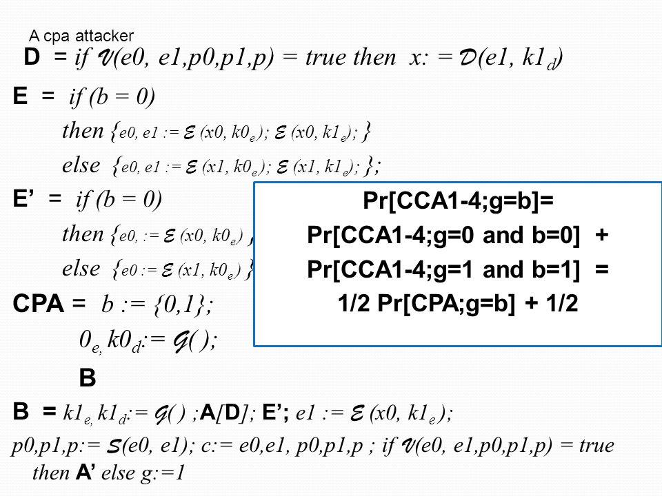E = if (b = 0) then { e0, e1 := E (x0, k0 e ); E (x0, k1 e ); } else { e0, e1 := E (x1, k0 e ); E (x1, k1 e ); }; E' = if (b = 0) then { e0, := E (x0, k0 e ) } else { e0 := E (x1, k0 e ) }; CPA = b := {0,1}; 0 e, k0 d := G ( ); B B = k1 e, k1 d := G ( ) ; A [ D ]; E'; e1 := E (x0, k1 e ); p0,p1,p:= S (e0, e1); c:= e0,e1, p0,p1,p ; if V (e0, e1,p0,p1,p) = true then A' else g:=1 D = if V (e0, e1,p0,p1,p) = true then x: = D (e1, k1 d ) A cpa attacker Pr[CCA1-4;g=b]= Pr[CCA1-4;g=0 and b=0] + Pr[CCA1-4;g=1 and b=1] = 1/2 Pr[CPA;g=b] + 1/2 negligeable