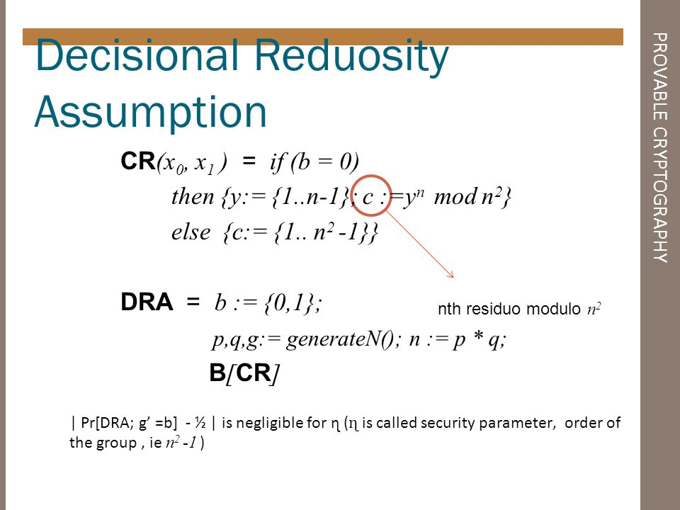 PROVABLE CRYPTOGRAPHY Chosen-plaintext attack (CPA) E (x 0, x 1 ) = if (b = 0) then {c := E (x 0, k e )} else {c := E (x 1,k e )}; CPA = b := {0,1}; k e, k d := G (); A [ E ] | Pr[CPA; g =b] - ½ | is negligible for ɳ ( ɳ is called security parameter)