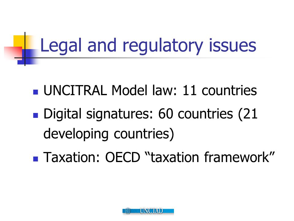 """Legal and regulatory issues UNCITRAL Model law: 11 countries Digital signatures: 60 countries (21 developing countries) Taxation: OECD """"taxation frame"""