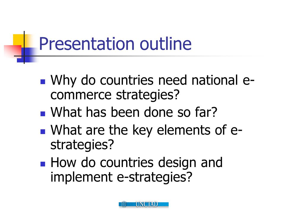 Presentation outline Why do countries need national e- commerce strategies? What has been done so far? What are the key elements of e- strategies? How