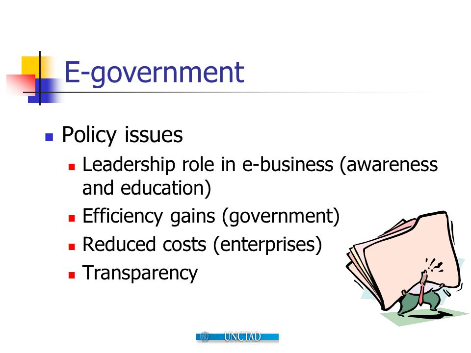 E-government Policy issues Leadership role in e-business (awareness and education) Efficiency gains (government) Reduced costs (enterprises) Transpare