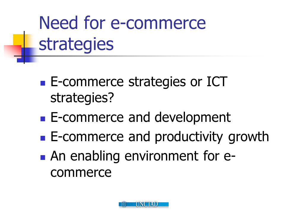 Need for e-commerce strategies E-commerce strategies or ICT strategies? E-commerce and development E-commerce and productivity growth An enabling envi