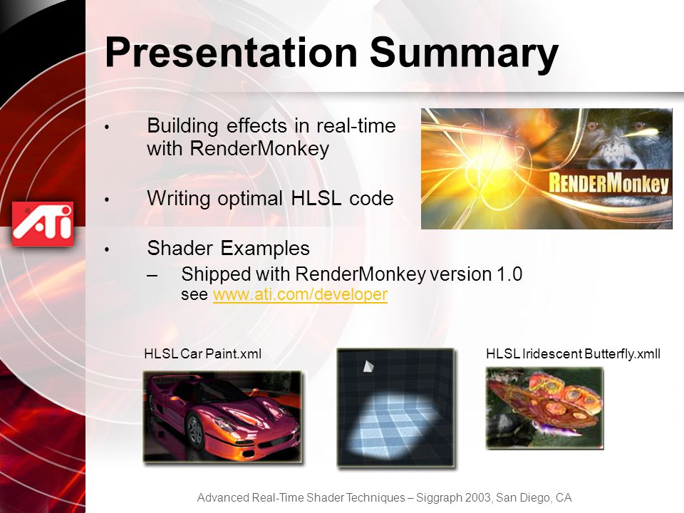 Advanced Real-Time Shader Techniques – Siggraph 2003, San Diego, CA Presentation Summary Building effects in real-time with RenderMonkey Writing optimal HLSL code Shader Examples –Shipped with RenderMonkey version 1.0 see www.ati.com/developerwww.ati.com/developer HLSL Car Paint.xmlHLSL Iridescent Butterfly.xmll