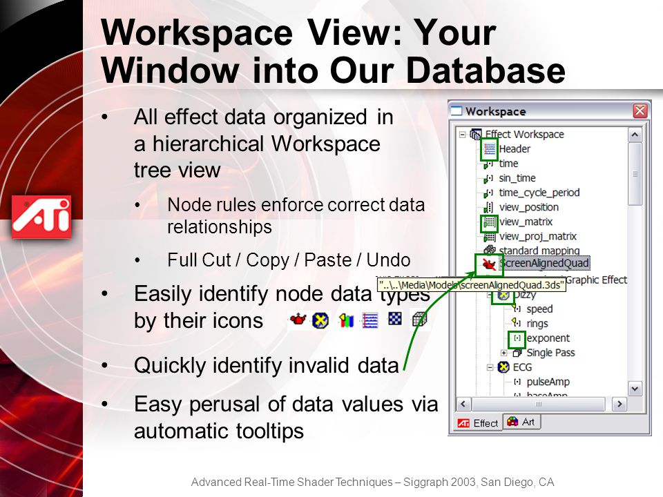 Advanced Real-Time Shader Techniques – Siggraph 2003, San Diego, CA Workspace View: Your Window into Our Database All effect data organized in a hierarchical Workspace tree view Node rules enforce correct data relationships Full Cut / Copy / Paste / Undo Easily identify node data types by their icons Quickly identify invalid data Easy perusal of data values via automatic tooltips
