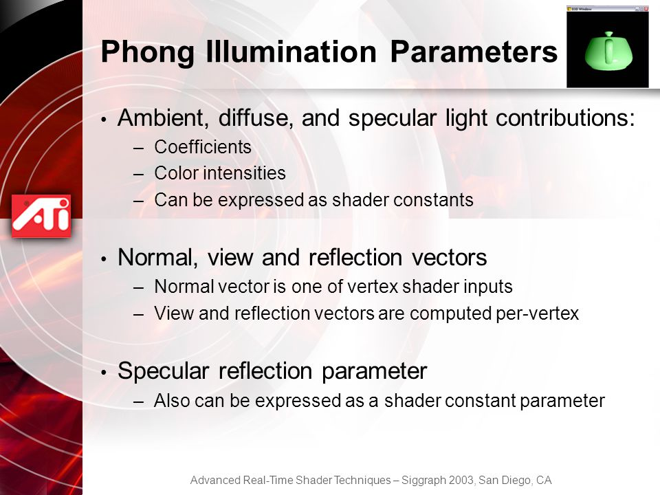 Advanced Real-Time Shader Techniques – Siggraph 2003, San Diego, CA Phong Illumination Parameters Ambient, diffuse, and specular light contributions: –Coefficients –Color intensities –Can be expressed as shader constants Normal, view and reflection vectors –Normal vector is one of vertex shader inputs –View and reflection vectors are computed per-vertex Specular reflection parameter –Also can be expressed as a shader constant parameter