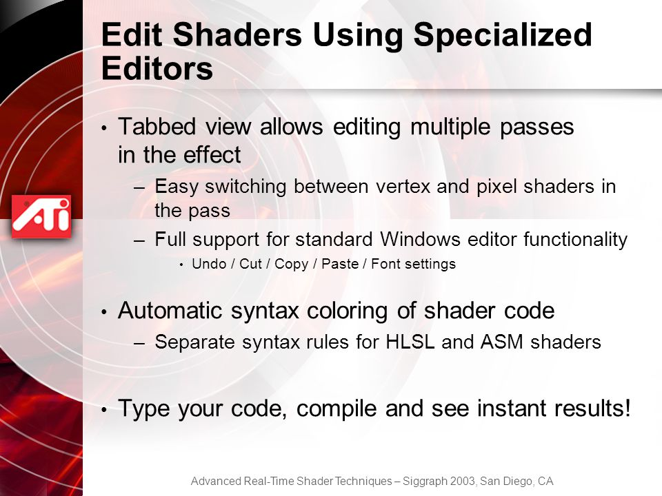 Advanced Real-Time Shader Techniques – Siggraph 2003, San Diego, CA Edit Shaders Using Specialized Editors Tabbed view allows editing multiple passes in the effect –Easy switching between vertex and pixel shaders in the pass –Full support for standard Windows editor functionality Undo / Cut / Copy / Paste / Font settings Automatic syntax coloring of shader code –Separate syntax rules for HLSL and ASM shaders Type your code, compile and see instant results!