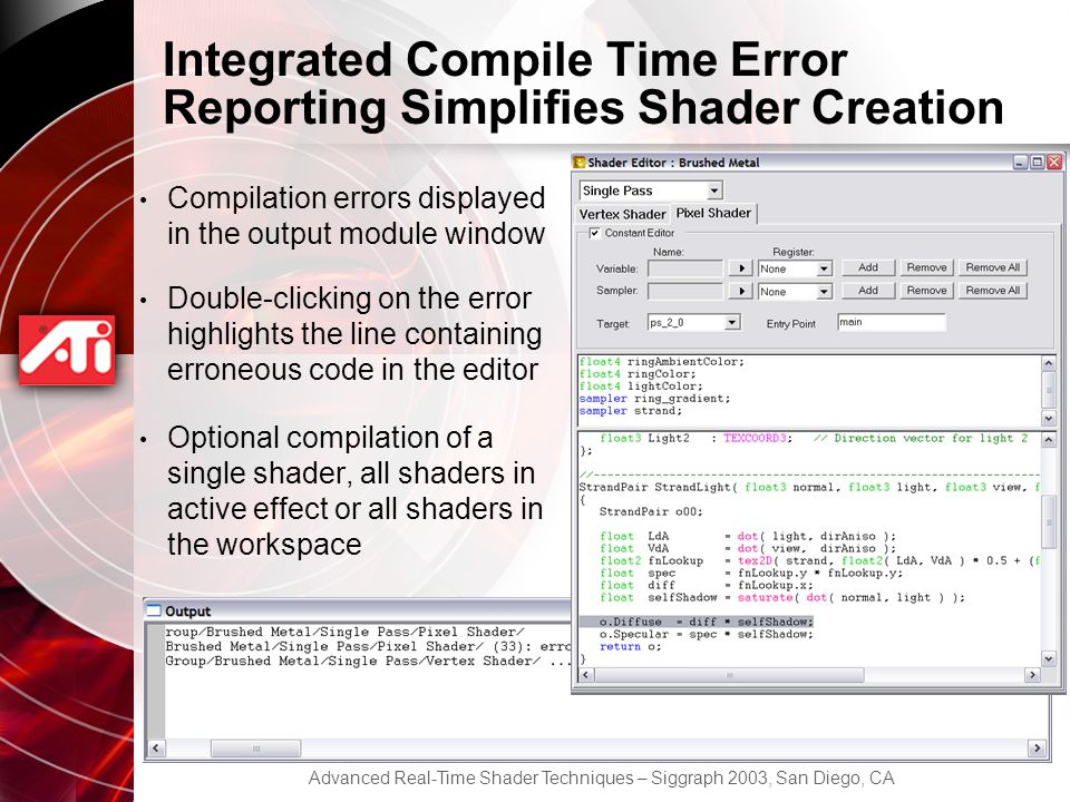 Advanced Real-Time Shader Techniques – Siggraph 2003, San Diego, CA Integrated Compile Time Error Reporting Simplifies Shader Creation Compilation errors displayed in the output module window Double-clicking on the error highlights the line containing erroneous code in the editor Optional compilation of a single shader, all shaders in active effect or all shaders in the workspace