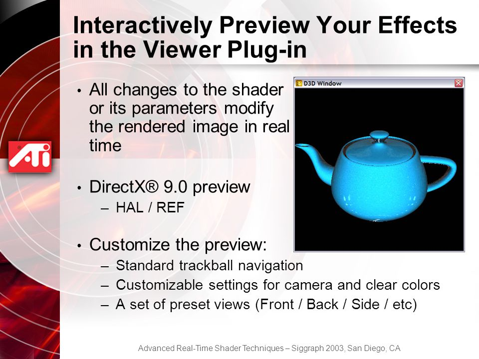 Advanced Real-Time Shader Techniques – Siggraph 2003, San Diego, CA Interactively Preview Your Effects in the Viewer Plug-in All changes to the shader or its parameters modify the rendered image in real time DirectX® 9.0 preview –HAL / REF Customize the preview: –Standard trackball navigation –Customizable settings for camera and clear colors –A set of preset views (Front / Back / Side / etc)