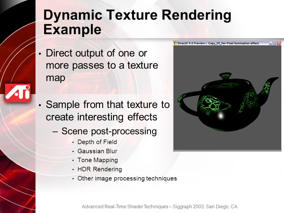 Advanced Real-Time Shader Techniques – Siggraph 2003, San Diego, CA Dynamic Texture Rendering Example Direct output of one or more passes to a texture map Sample from that texture to create interesting effects –Scene post-processing Depth of Field Gaussian Blur Tone Mapping HDR Rendering Other image processing techniques