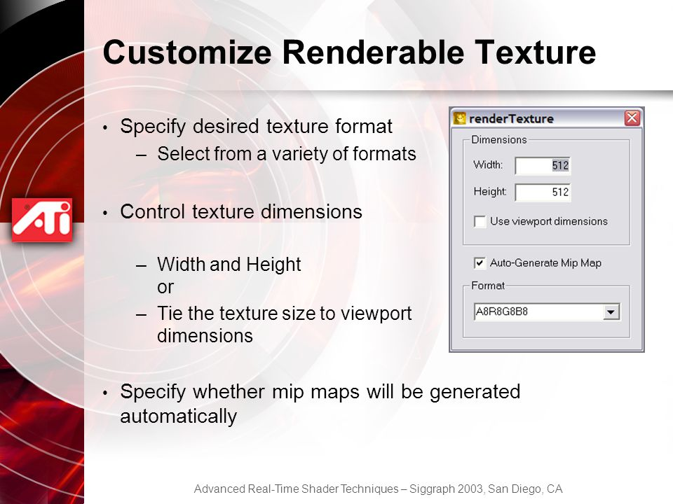 Advanced Real-Time Shader Techniques – Siggraph 2003, San Diego, CA Customize Renderable Texture Specify desired texture format –Select from a variety of formats Control texture dimensions –Width and Height or –Tie the texture size to viewport dimensions Specify whether mip maps will be generated automatically