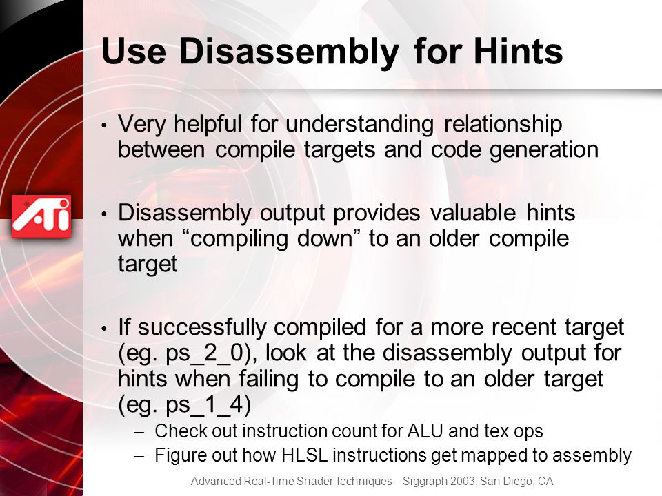 Advanced Real-Time Shader Techniques – Siggraph 2003, San Diego, CA Use Disassembly for Hints Very helpful for understanding relationship between compile targets and code generation Disassembly output provides valuable hints when compiling down to an older compile target If successfully compiled for a more recent target (eg.