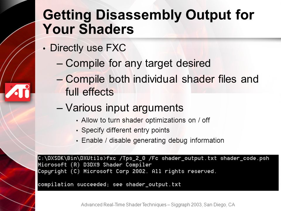 Advanced Real-Time Shader Techniques – Siggraph 2003, San Diego, CA Getting Disassembly Output for Your Shaders Directly use FXC –Compile for any target desired –Compile both individual shader files and full effects –Various input arguments Allow to turn shader optimizations on / off Specify different entry points Enable / disable generating debug information