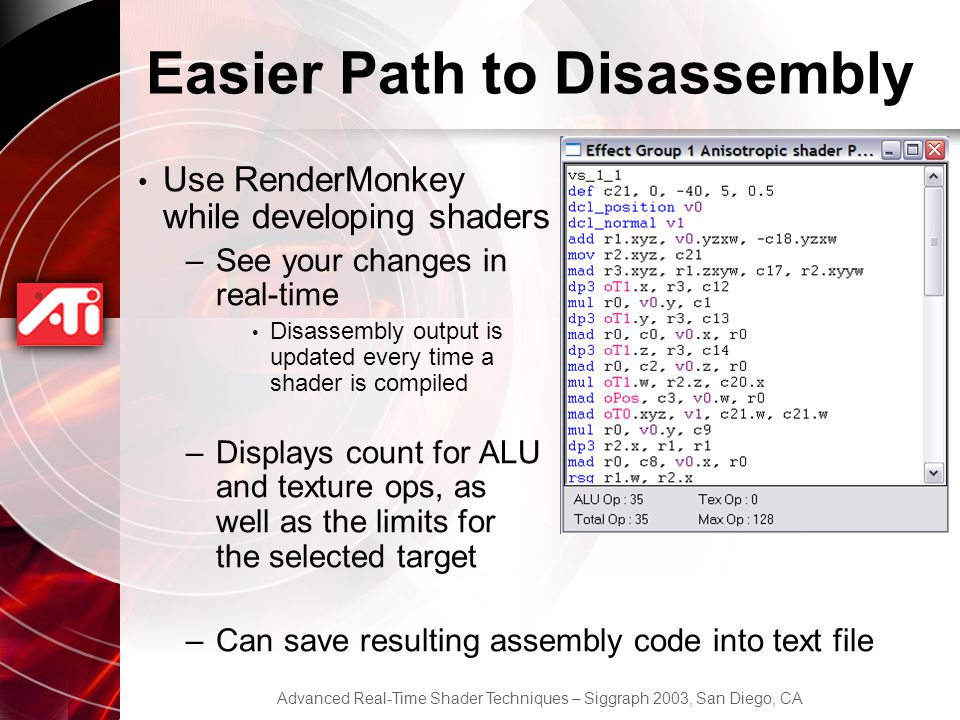 Advanced Real-Time Shader Techniques – Siggraph 2003, San Diego, CA Easier Path to Disassembly Use RenderMonkey while developing shaders –See your changes in real-time Disassembly output is updated every time a shader is compiled –Displays count for ALU and texture ops, as well as the limits for the selected target –Can save resulting assembly code into text file