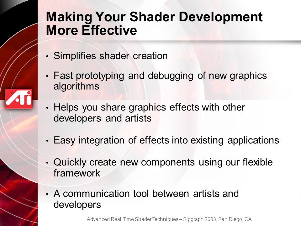 Advanced Real-Time Shader Techniques – Siggraph 2003, San Diego, CA Making Your Shader Development More Effective Simplifies shader creation Fast prototyping and debugging of new graphics algorithms Helps you share graphics effects with other developers and artists Easy integration of effects into existing applications Quickly create new components using our flexible framework A communication tool between artists and developers