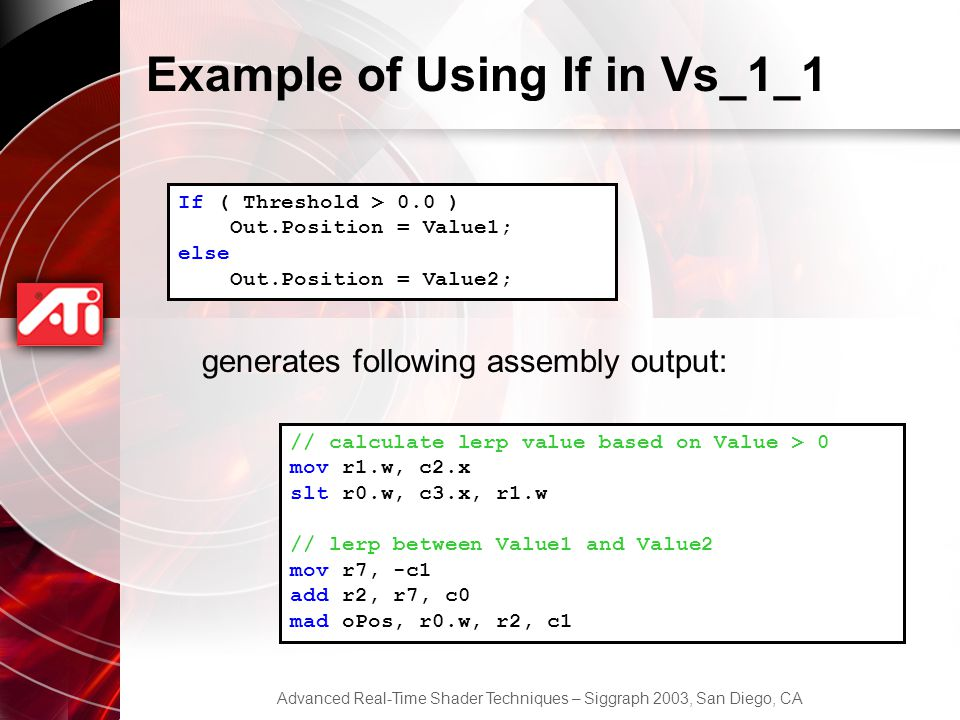Advanced Real-Time Shader Techniques – Siggraph 2003, San Diego, CA Example of Using If in Vs_1_1 If ( Threshold > 0.0 ) Out.Position = Value1; else Out.Position = Value2; // calculate lerp value based on Value > 0 mov r1.w, c2.x slt r0.w, c3.x, r1.w // lerp between Value1 and Value2 mov r7, -c1 add r2, r7, c0 mad oPos, r0.w, r2, c1 generates following assembly output: