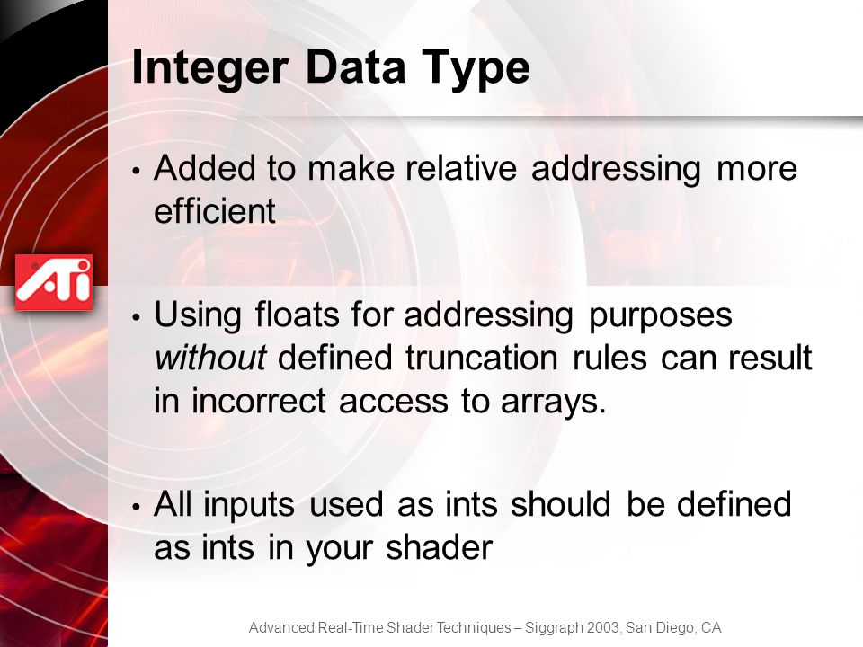 Advanced Real-Time Shader Techniques – Siggraph 2003, San Diego, CA Integer Data Type Added to make relative addressing more efficient Using floats for addressing purposes without defined truncation rules can result in incorrect access to arrays.