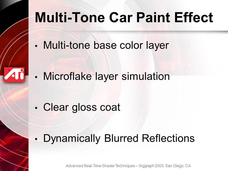 Advanced Real-Time Shader Techniques – Siggraph 2003, San Diego, CA Multi-Tone Car Paint Effect Multi-tone base color layer Microflake layer simulation Clear gloss coat Dynamically Blurred Reflections