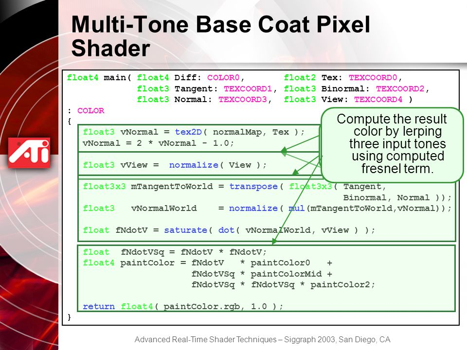 Advanced Real-Time Shader Techniques – Siggraph 2003, San Diego, CA Multi-Tone Base Coat Pixel Shader float4 main( float4 Diff: COLOR0, float2 Tex: TEXCOORD0, float3 Tangent: TEXCOORD1, float3 Binormal: TEXCOORD2, float3 Normal: TEXCOORD3, float3 View: TEXCOORD4 ) : COLOR { float3 vNormal = tex2D( normalMap, Tex ); vNormal = 2 * vNormal - 1.0; float3 vView = normalize( View ); float3x3 mTangentToWorld = transpose( float3x3( Tangent, Binormal, Normal )); float3 vNormalWorld = normalize( mul(mTangentToWorld,vNormal)); float fNdotV = saturate( dot( vNormalWorld, vView ) ); float fNdotVSq = fNdotV * fNdotV; float4 paintColor = fNdotV * paintColor0 + fNdotVSq * paintColorMid + fNdotVSq * fNdotVSq * paintColor2; return float4( paintColor.rgb, 1.0 ); } Fetch normal from a normal map and scale and bias it to move into [-1; 1] Normalize the view vector to ensure higher quality results Compute Nw V using world-space normal vector Compute the result color by lerping three input tones using computed fresnel term.