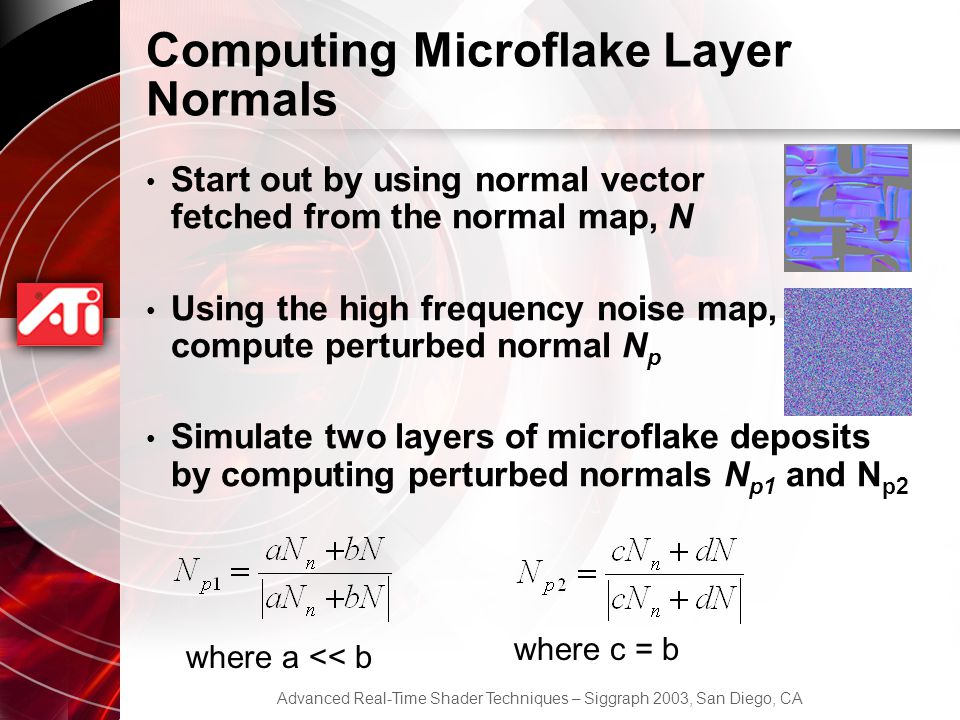 Advanced Real-Time Shader Techniques – Siggraph 2003, San Diego, CA Computing Microflake Layer Normals Start out by using normal vector fetched from the normal map, N Using the high frequency noise map, compute perturbed normal N p Simulate two layers of microflake deposits by computing perturbed normals N p1 and N p2 where a << b where c = b