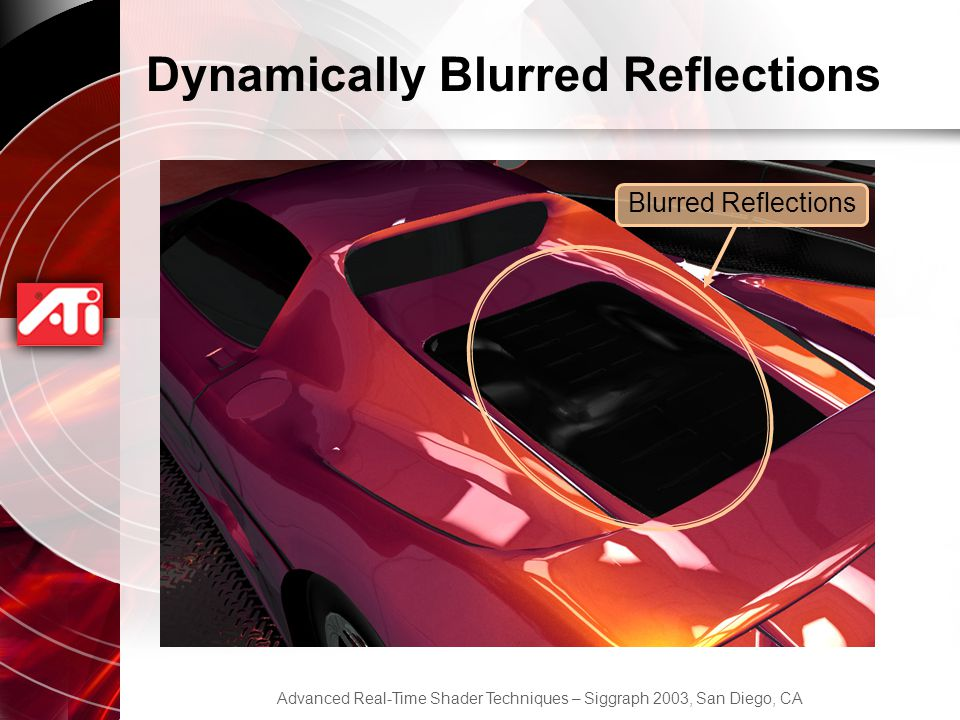Advanced Real-Time Shader Techniques – Siggraph 2003, San Diego, CA Dynamically Blurred Reflections Blurred Reflections