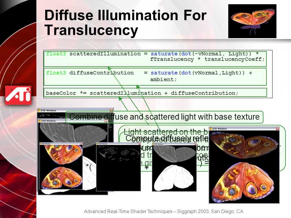 Advanced Real-Time Shader Techniques – Siggraph 2003, San Diego, CA Diffuse Illumination For Translucency float3 scatteredIllumination = saturate(dot(-vNormal, Light)) * fTranslucency * translucencyCoeff; float3 diffuseContribution = saturate(dot(vNormal,Light)) + ambient; baseColor *= scatteredIllumination + diffuseContribution; Light scattered on the butterfly wings is computed based on the negative normal (for scattering off the surface), light vector and translucency coefficient and value for the given pixel.