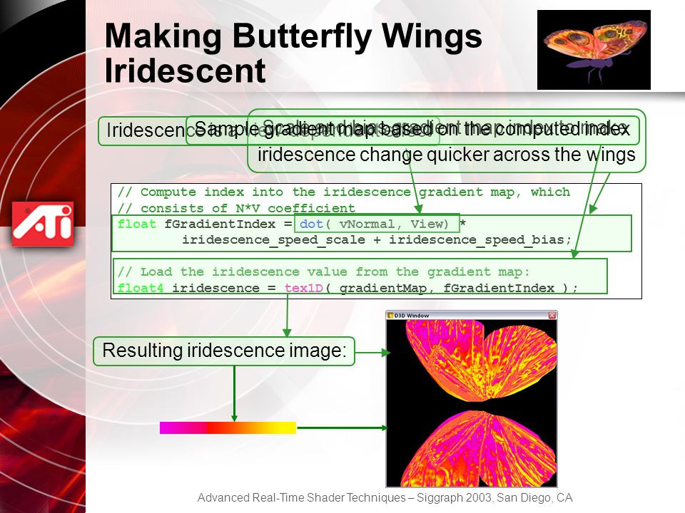 Advanced Real-Time Shader Techniques – Siggraph 2003, San Diego, CA Making Butterfly Wings Iridescent // Compute index into the iridescence gradient map, which // consists of N*V coefficient float fGradientIndex = dot( vNormal, View) * iridescence_speed_scale + iridescence_speed_bias; // Load the iridescence value from the gradient map: float4 iridescence = tex1D( gradientMap, fGradientIndex ); Iridescence is a view-dependent effect Scale and bias gradient map index to make iridescence change quicker across the wings Sample gradient map based on the computed index Resulting iridescence image: