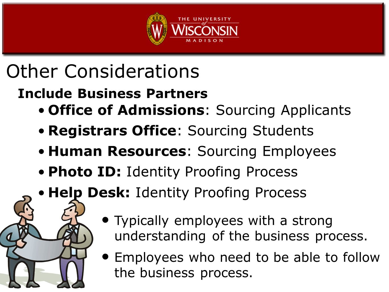 Other Considerations Office of Admissions: Sourcing Applicants Registrars Office: Sourcing Students Human Resources: Sourcing Employees Photo ID: Identity Proofing Process Help Desk: Identity Proofing Process Typically employees with a strong understanding of the business process.