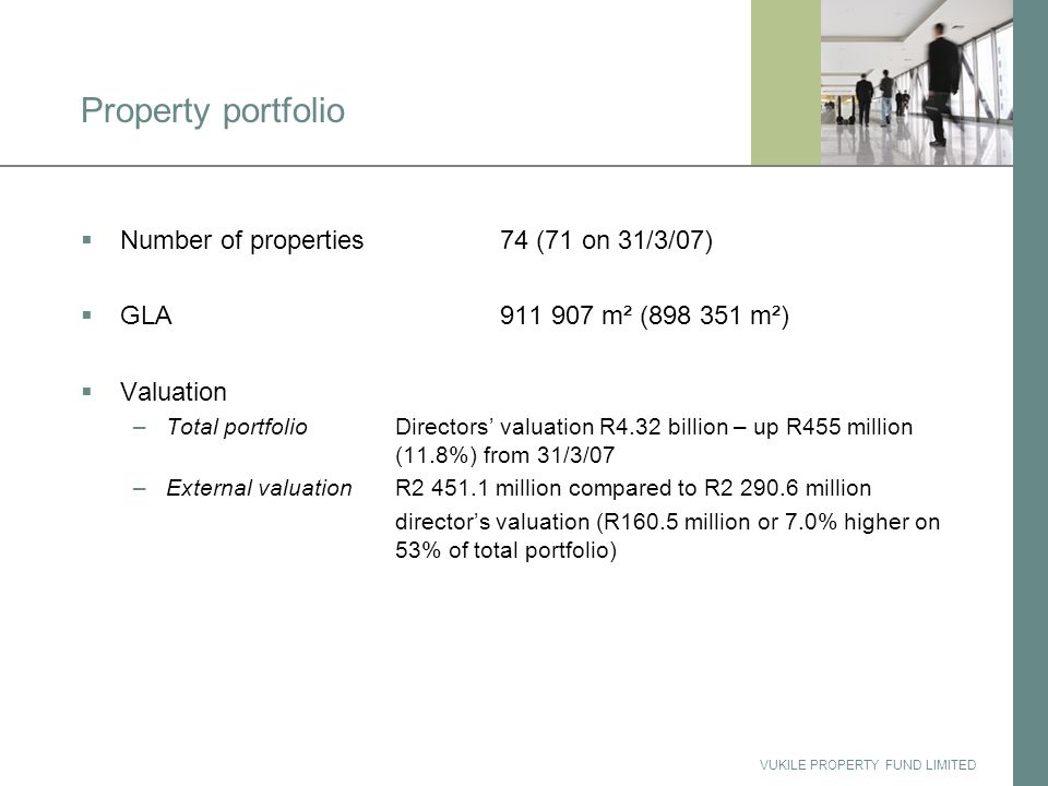 VUKILE PROPERTY FUND LIMITED Property portfolio  Number of properties74 (71 on 31/3/07)  GLA911 907 m² (898 351 m²)  Valuation –Total portfolioDirectors' valuation R4.32 billion – up R455 million (11.8%) from 31/3/07 –External valuationR2 451.1 million compared to R2 290.6 million director's valuation (R160.5 million or 7.0% higher on 53% of total portfolio)