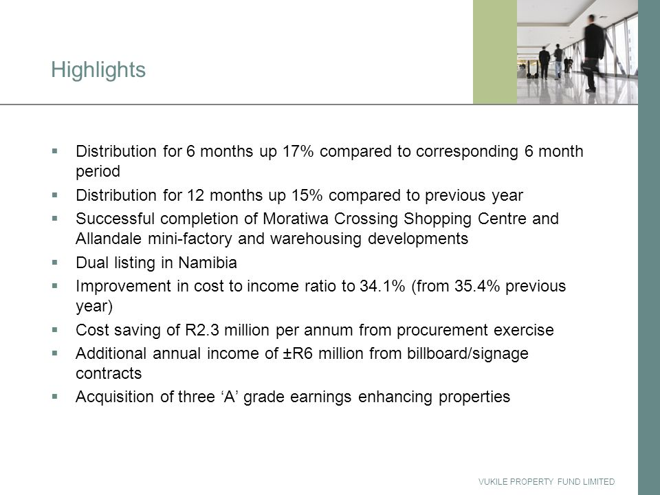 VUKILE PROPERTY FUND LIMITED Highlights  Distribution for 6 months up 17% compared to corresponding 6 month period  Distribution for 12 months up 15% compared to previous year  Successful completion of Moratiwa Crossing Shopping Centre and Allandale mini-factory and warehousing developments  Dual listing in Namibia  Improvement in cost to income ratio to 34.1% (from 35.4% previous year)  Cost saving of R2.3 million per annum from procurement exercise  Additional annual income of ±R6 million from billboard/signage contracts  Acquisition of three 'A' grade earnings enhancing properties