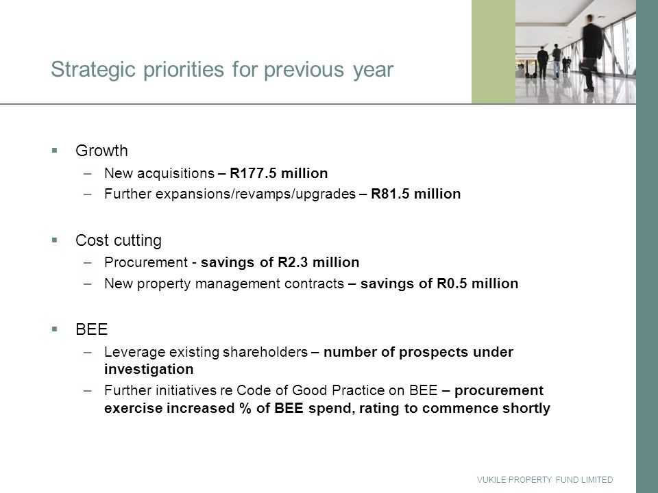 VUKILE PROPERTY FUND LIMITED Strategic priorities for previous year  Growth –New acquisitions – R177.5 million –Further expansions/revamps/upgrades – R81.5 million  Cost cutting –Procurement - savings of R2.3 million –New property management contracts – savings of R0.5 million  BEE –Leverage existing shareholders – number of prospects under investigation –Further initiatives re Code of Good Practice on BEE – procurement exercise increased % of BEE spend, rating to commence shortly