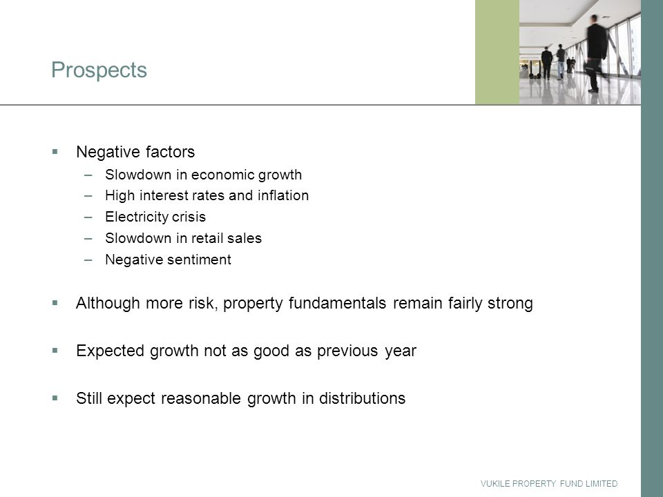 VUKILE PROPERTY FUND LIMITED Prospects  Negative factors –Slowdown in economic growth –High interest rates and inflation –Electricity crisis –Slowdown in retail sales –Negative sentiment  Although more risk, property fundamentals remain fairly strong  Expected growth not as good as previous year  Still expect reasonable growth in distributions