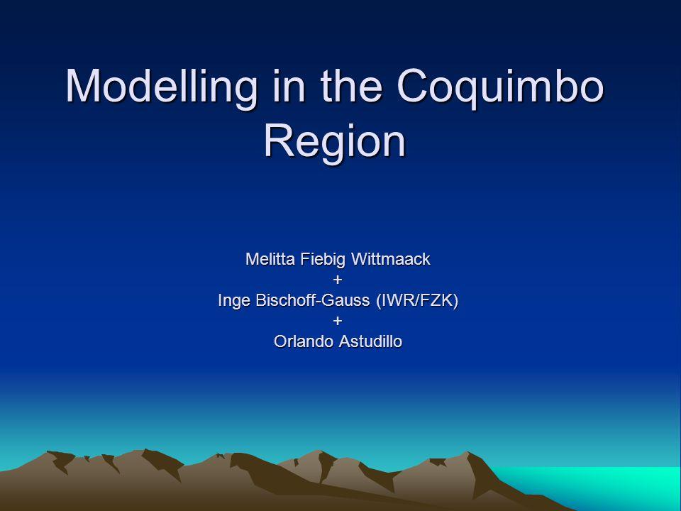 Modelling in the Coquimbo Region Melitta Fiebig Wittmaack + Inge Bischoff-Gauss (IWR/FZK) + Orlando Astudillo