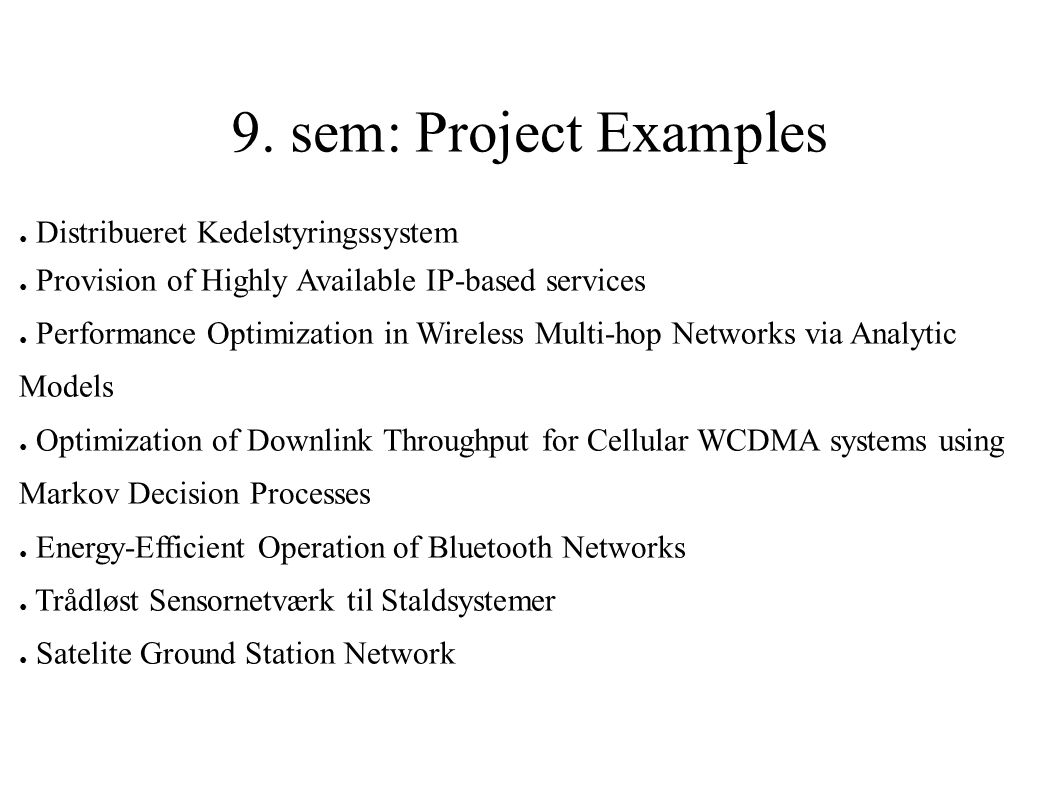 9. sem: Project Examples ● Distribueret Kedelstyringssystem ● Provision of Highly Available IP-based services ● Performance Optimization in Wireless M