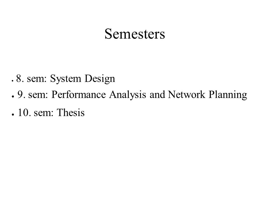 Semesters ● 8. sem: System Design ● 9. sem: Performance Analysis and Network Planning ● 10. sem: Thesis