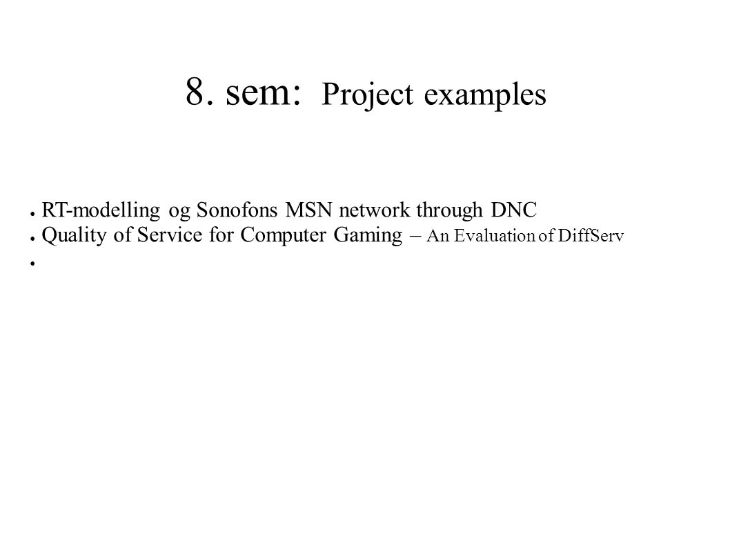 8. sem: Project examples ● RT-modelling og Sonofons MSN network through DNC ● Quality of Service for Computer Gaming – An Evaluation of DiffServ ●