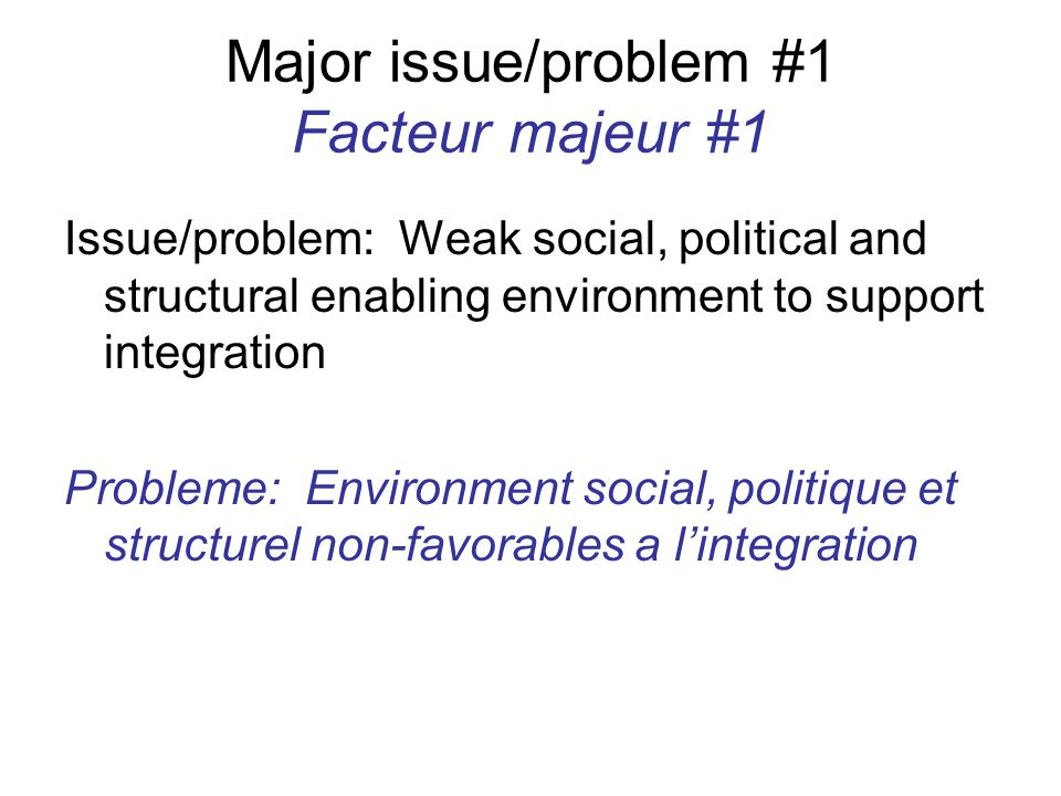 Major issue/problem #1 Facteur majeur #1 Issue/problem: Weak social, political and structural enabling environment to support integration Probleme: Environment social, politique et structurel non-favorables a l'integration