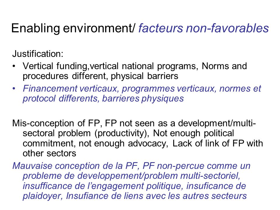 Enabling environment /facteurs non-favorables Impact: HIGH Availability of data: Données disponibles Need: Assessment/situational analysis of what needs to change, cost analysis, evidence from experience of multi- sectoral HIV integration Analyse situationelle, analyse de couts, experience multi- sectorielles du SIDA, Feasibility: varies, some countries are ahead, some of the issues are feasible, while other take time.